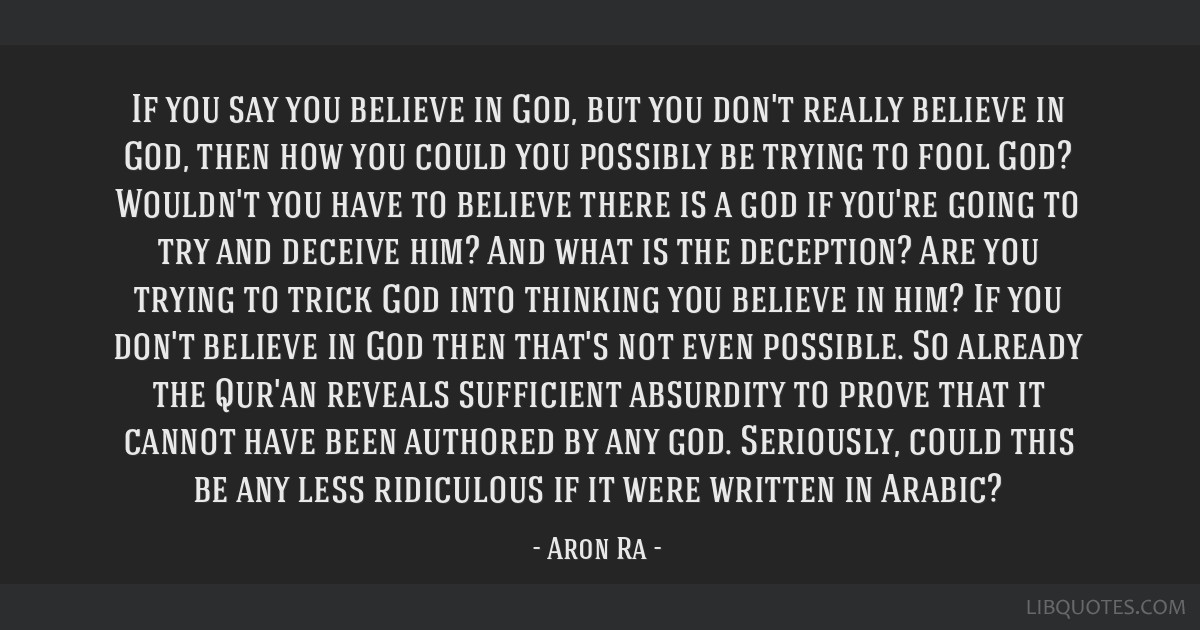 If you say you believe in God, but you don't really believe in God, then how you could you possibly be trying to fool God? Wouldn't you have to...