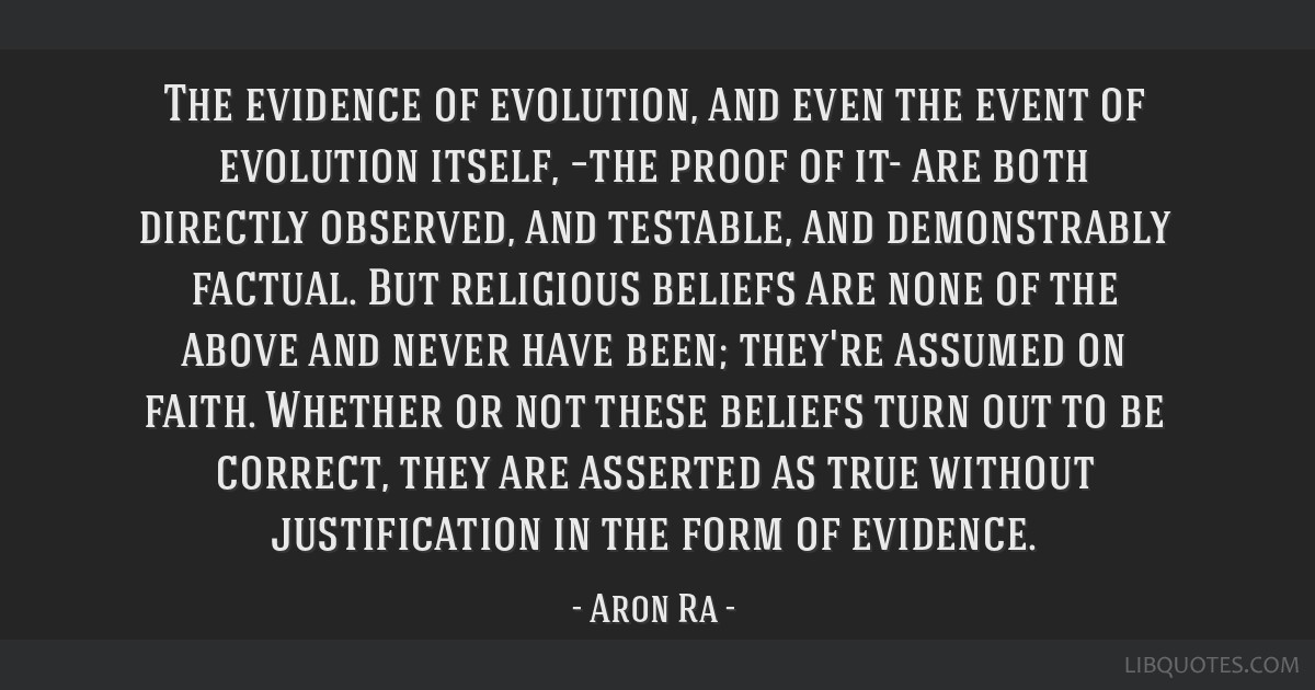 The evidence of evolution, and even the event of evolution itself, –the proof of it- are both directly observed, and testable, and demonstrably...