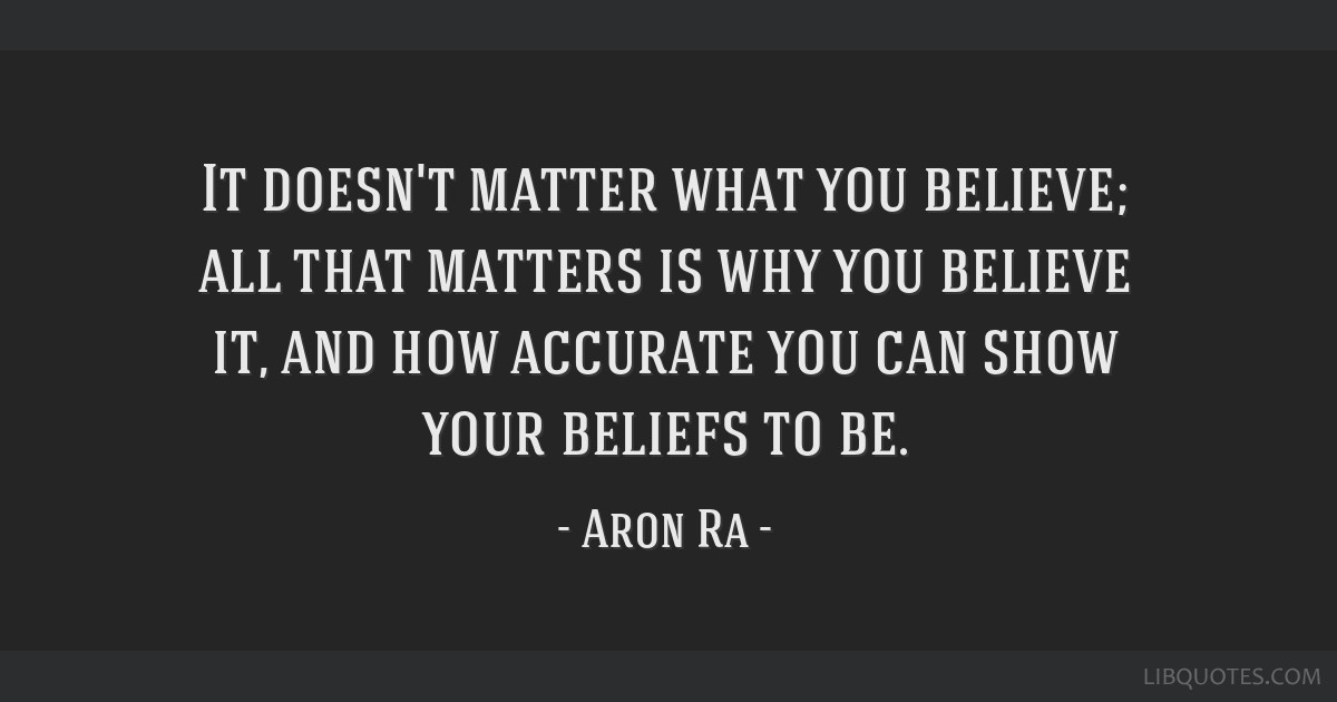 It doesn't matter what you believe; all that matters is why you believe it, and how accurate you can show your beliefs to be.