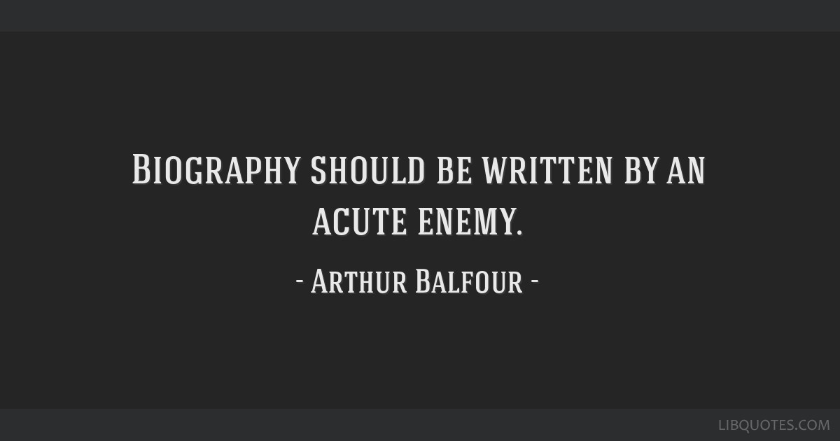 Biography should be written by an acute enemy.