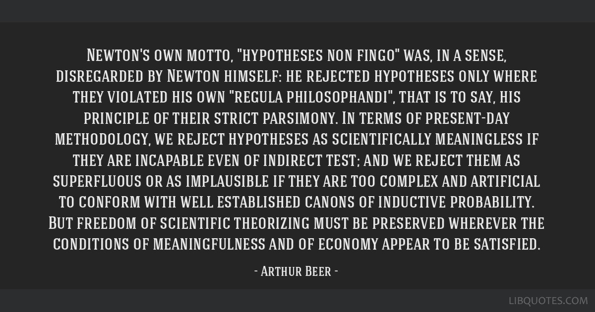 Newton's own motto, hypotheses non fingo was, in a sense, disregarded by Newton himself: he rejected hypotheses only where they violated his own...