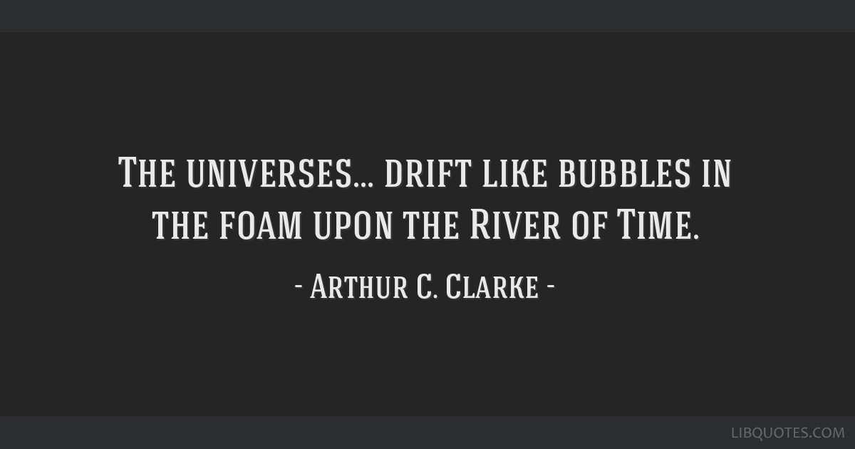 The Universes Drift Like Bubbles In The Foam Upon The River Of Time