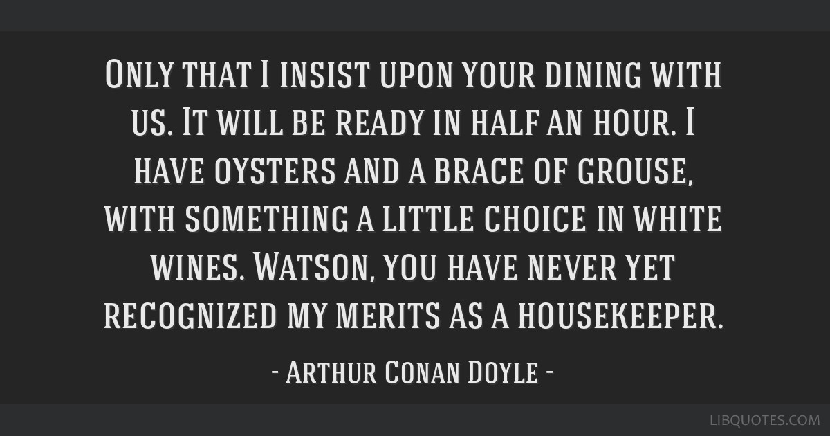 Only that I insist upon your dining with us. It will be ready in half an hour. I have oysters and a brace of grouse, with something a little choice...