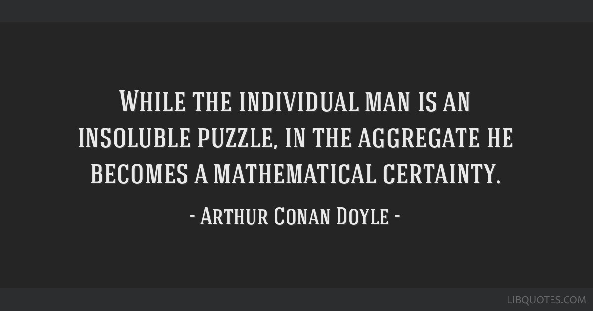 While the individual man is an insoluble puzzle, in the aggregate he becomes a mathematical certainty.