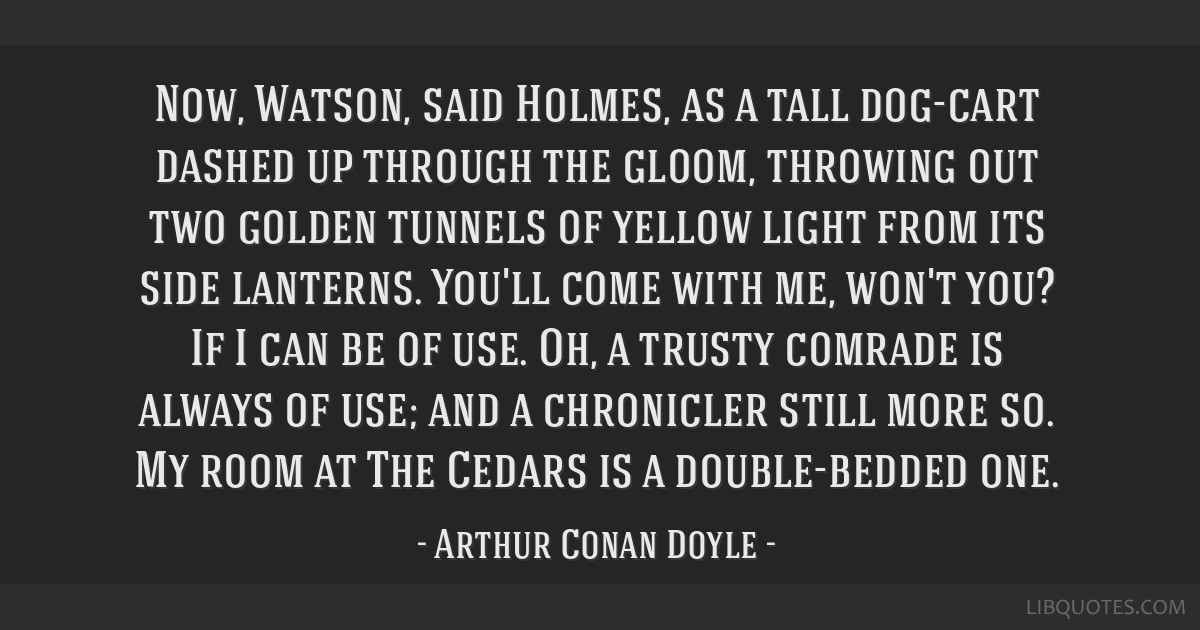 Now, Watson, said Holmes, as a tall dog-cart dashed up through the gloom, throwing out two golden tunnels of yellow light from its side lanterns....
