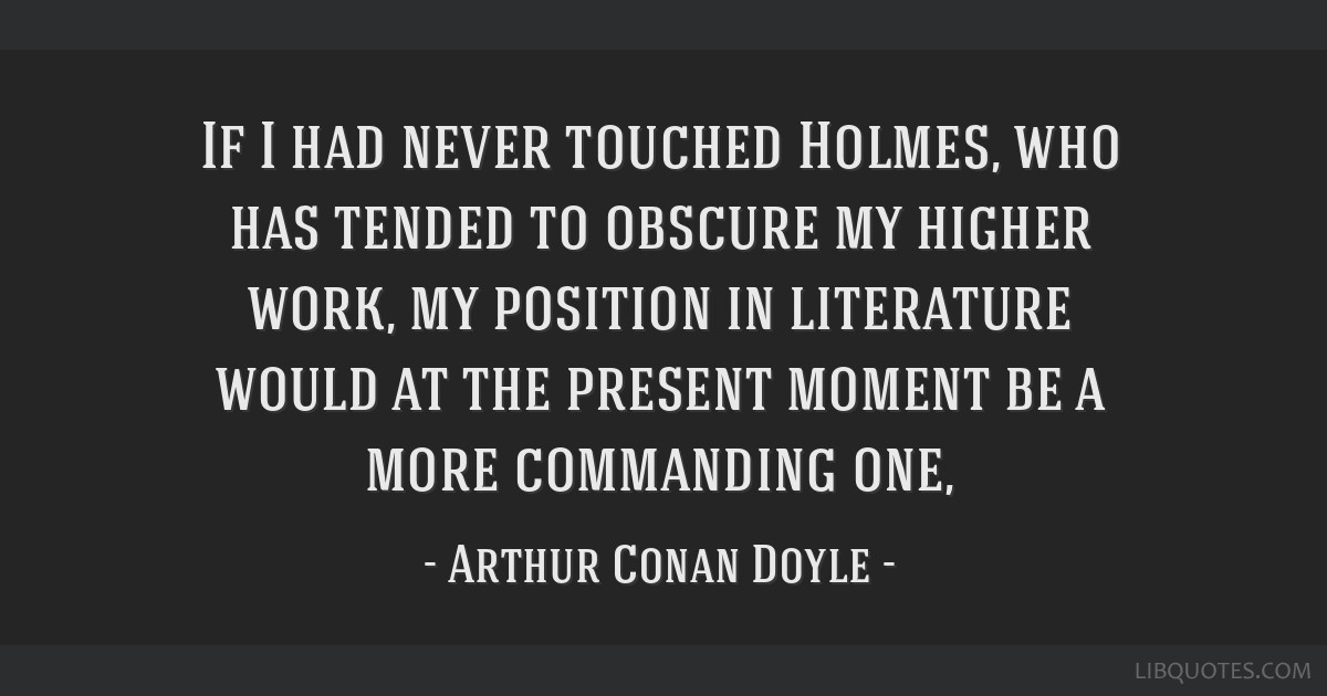 If I had never touched Holmes, who has tended to obscure my higher work, my position in literature would at the present moment be a more commanding...