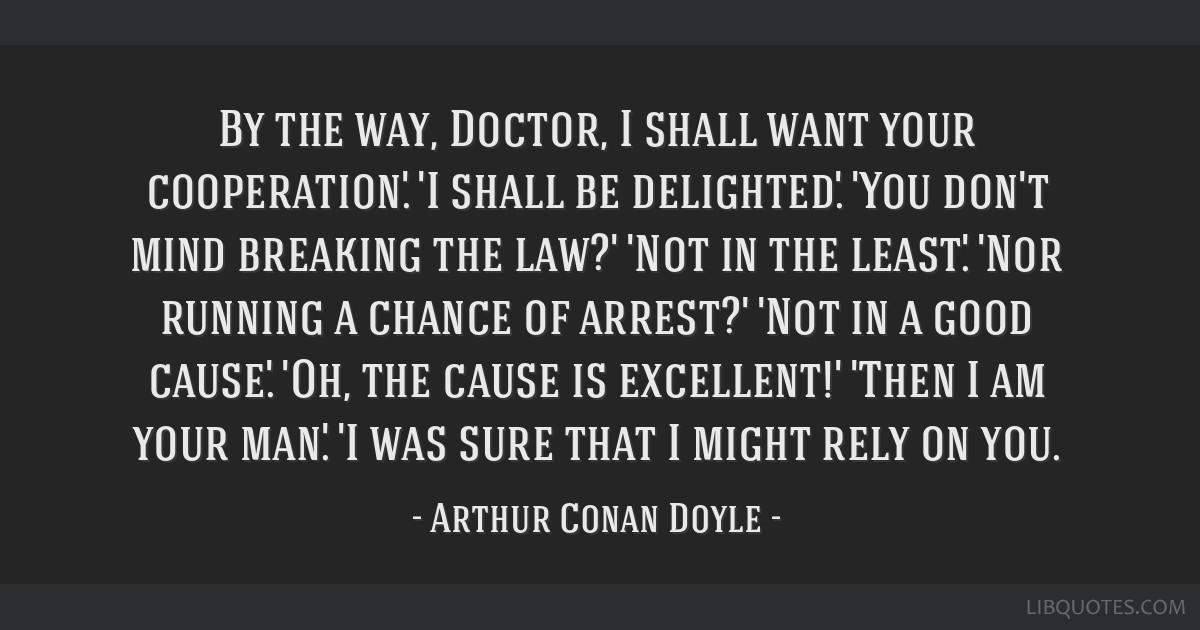 By the way, Doctor, I shall want your cooperation.' 'I shall be delighted.' 'You don't mind breaking the law?' 'Not in the least.' 'Nor running a...