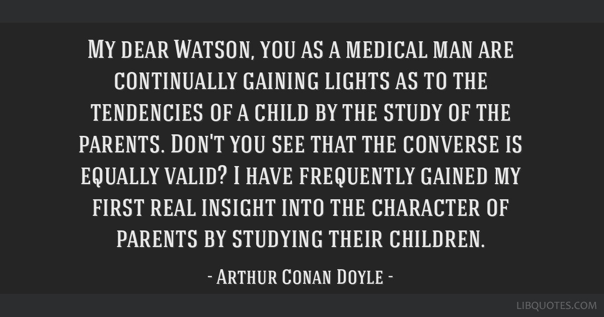 My dear Watson, you as a medical man are continually gaining lights as to the tendencies of a child by the study of the parents. Don't you see that...