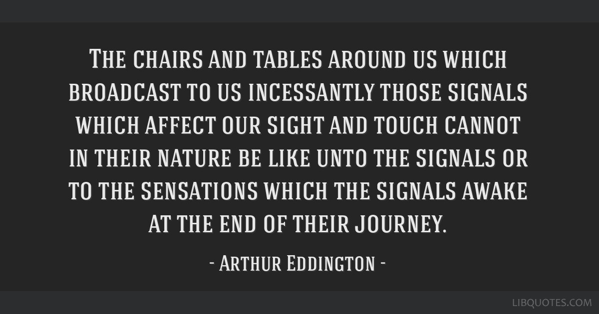 The chairs and tables around us which broadcast to us incessantly those signals which affect our sight and touch cannot in their nature be like unto...