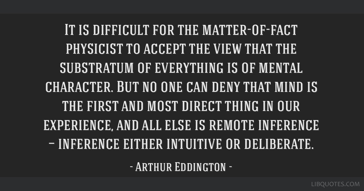 It is difficult for the matter-of-fact physicist to accept the view that the substratum of everything is of mental character. But no one can deny...