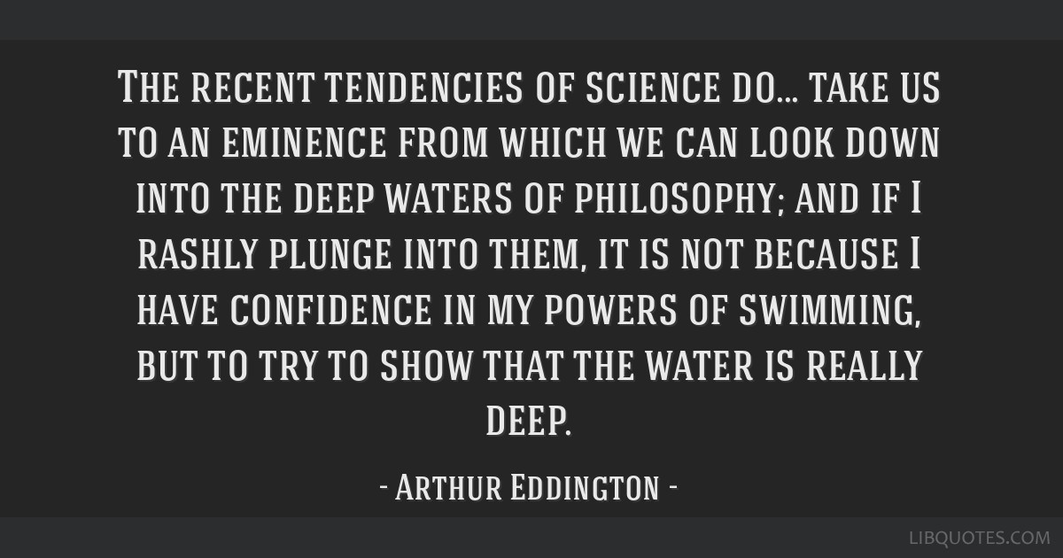 The recent tendencies of science do... take us to an eminence from which we can look down into the deep waters of philosophy; and if I rashly plunge...