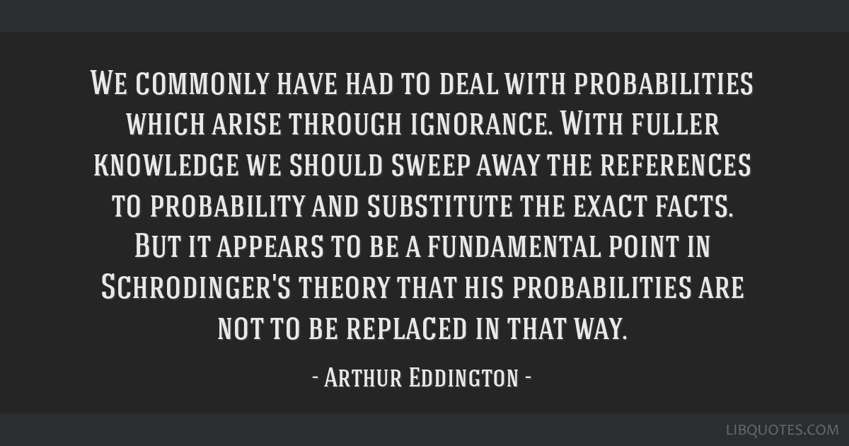 We commonly have had to deal with probabilities which arise through ignorance. With fuller knowledge we should sweep away the references to...