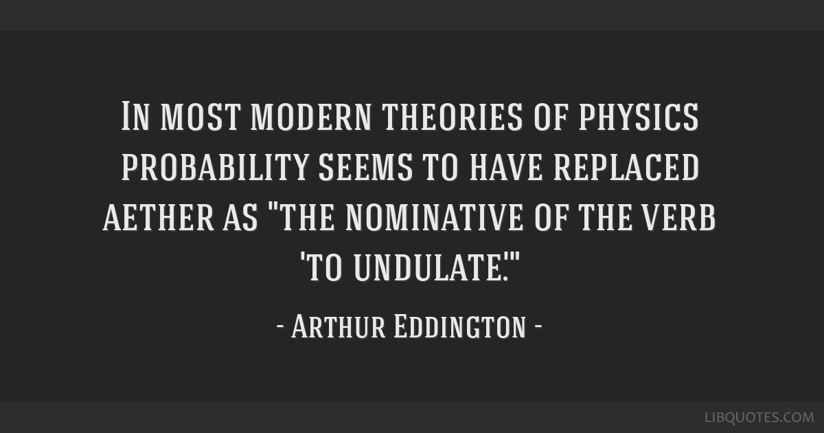 In most modern theories of physics probability seems to have replaced aether as the nominative of the verb 'to undulate'.