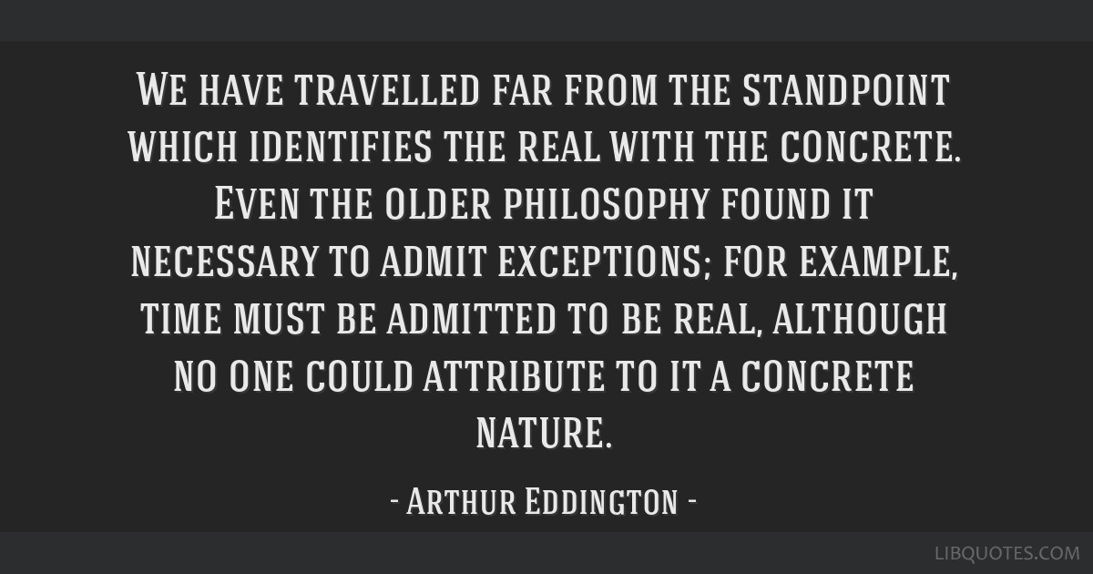 We have travelled far from the standpoint which identifies the real with the concrete. Even the older philosophy found it necessary to admit...