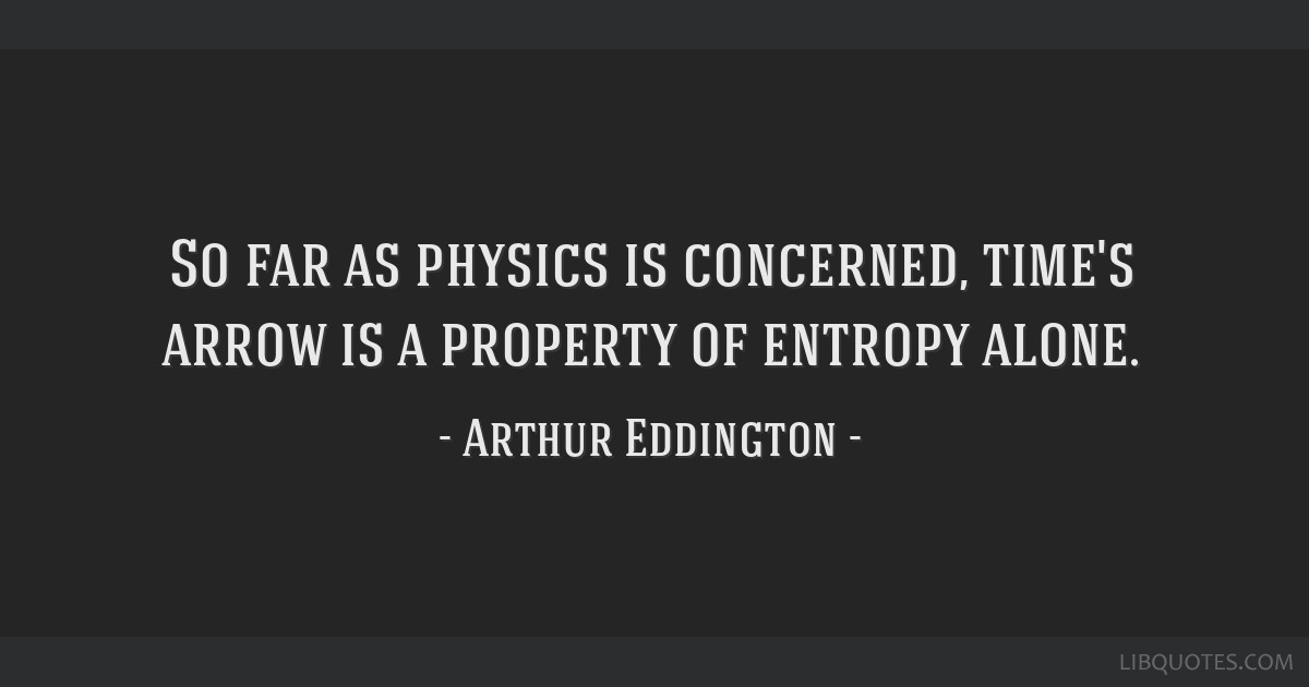 So far as physics is concerned, time's arrow is a property of entropy alone.