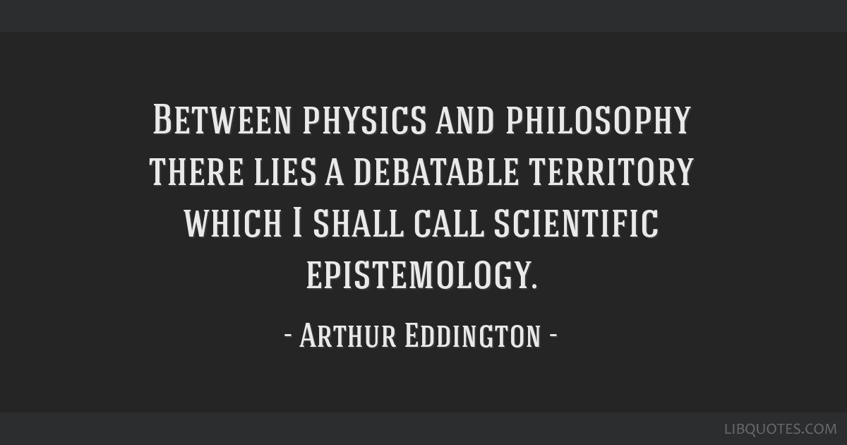 Between physics and philosophy there lies a debatable territory which I shall call scientific epistemology.