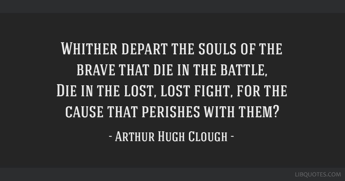 Whither depart the souls of the brave that die in the battle, Die in the lost, lost fight, for the cause that perishes with them?