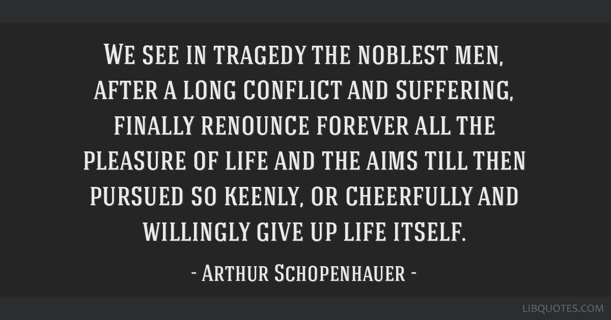 We see in tragedy the noblest men, after a long conflict and suffering, finally renounce forever all the pleasure of life and the aims till then...