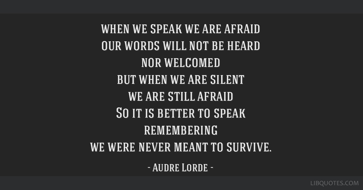 When We Speak We Are Afraid Our Words Will Not Be Heard Nor Welcomed