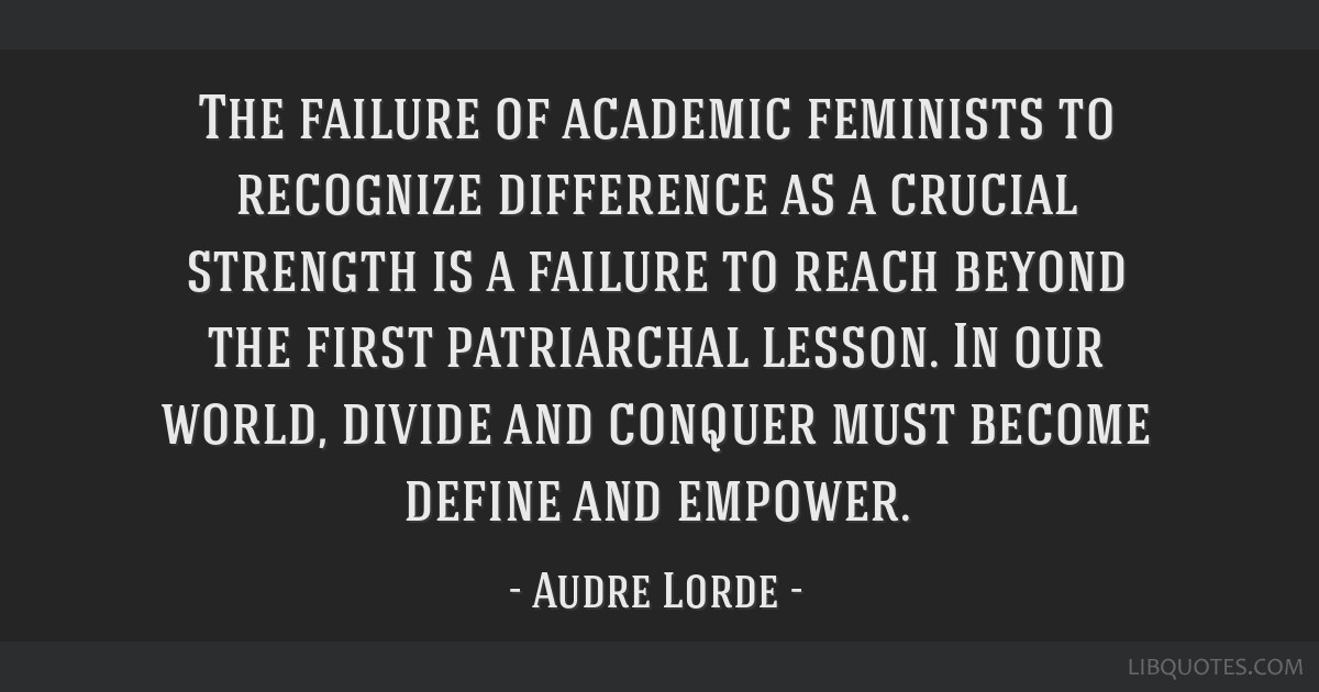 The failure of academic feminists to recognize difference as a crucial strength is a failure to reach beyond the first patriarchal lesson. In our...