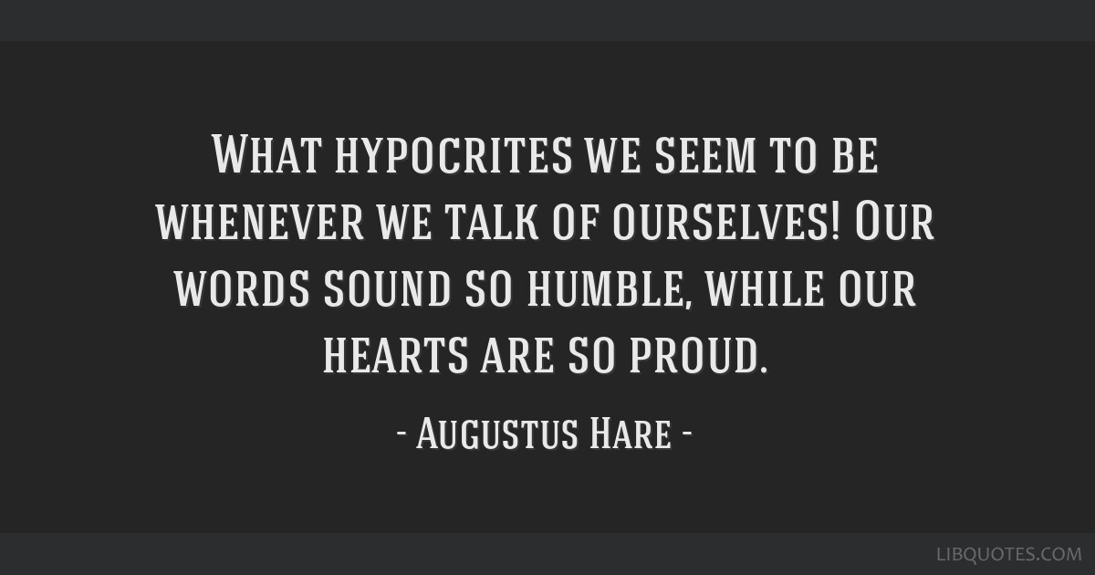 What hypocrites we seem to be whenever we talk of ourselves! Our words sound so humble, while our hearts are so proud.