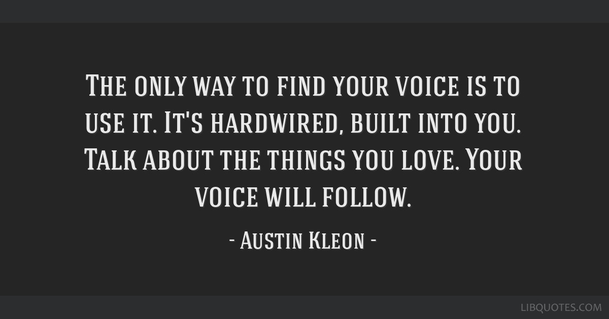 The Only Way To Find Your Voice Is To Use It Its Hardwired Built