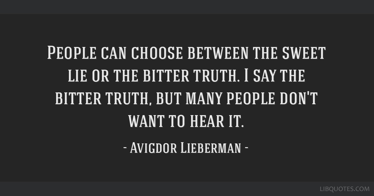 People can choose between the sweet lie or the bitter truth. I say the bitter truth, but many people don't want to hear it.