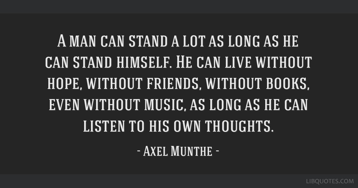 A man can stand a lot as long as he can stand himself. He can live without hope, without friends, without books, even without music, as long as he...