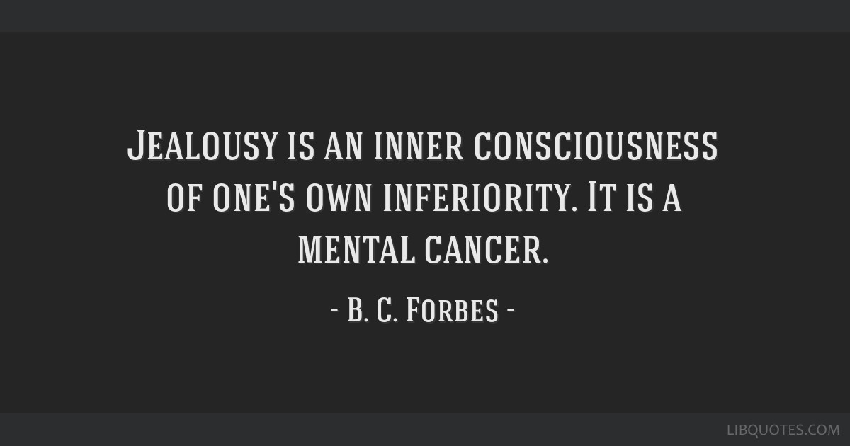 Jealousy is an inner consciousness of one's own inferiority. It is a mental cancer.