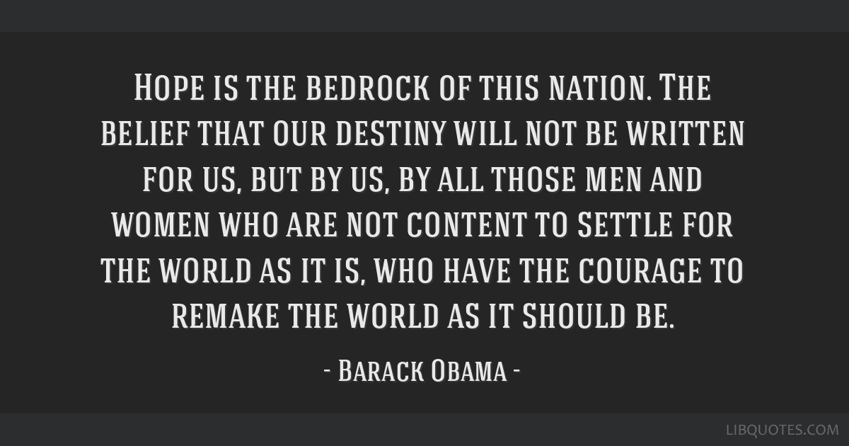 Hope is the bedrock of this nation. The belief that our destiny will not be written for us, but by us, by all those men and women who are not content ...