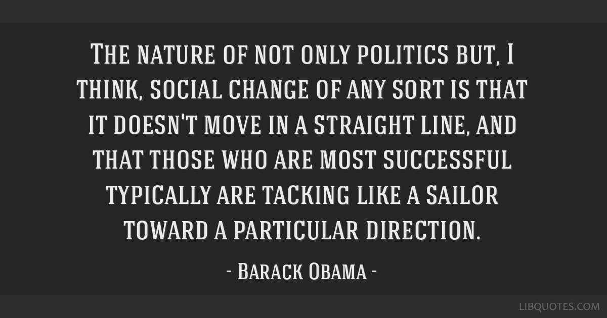 The nature of not only politics but, I think, social change of any sort is that it doesn't move in a straight line, and that those who are most...