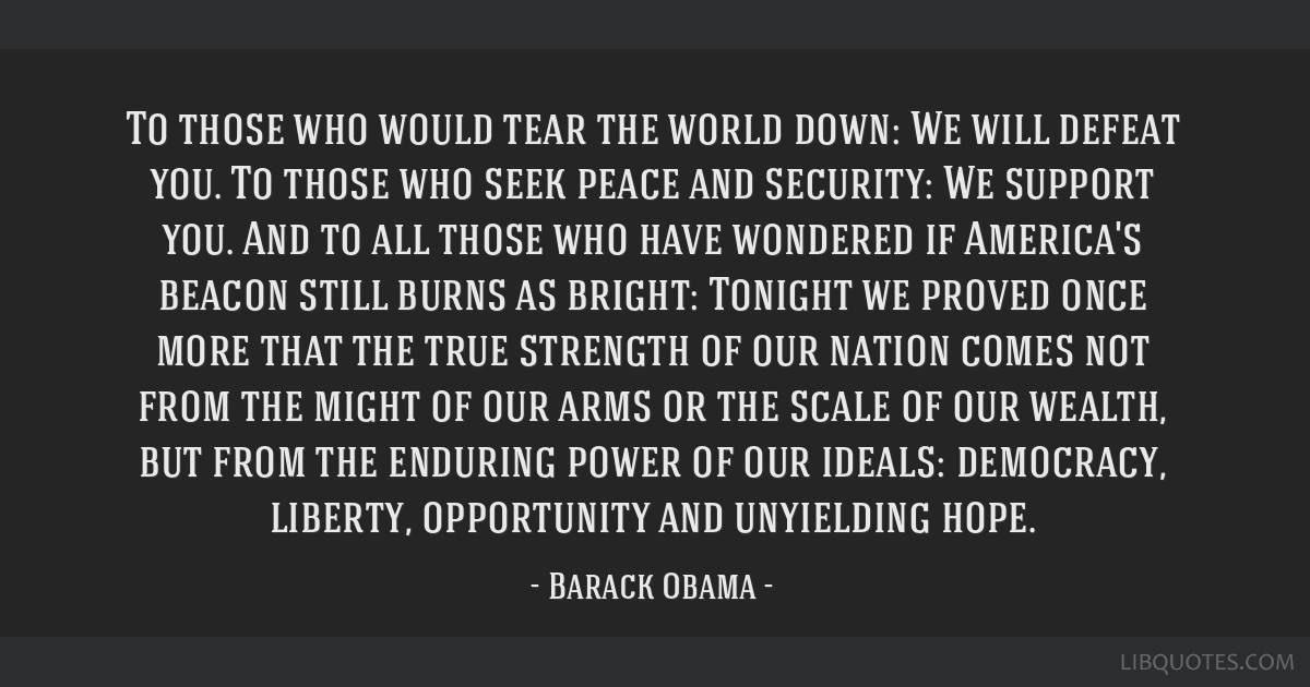 To those who would tear the world down: We will defeat you. To those who seek peace and security: We support you. And to all those who have wondered...