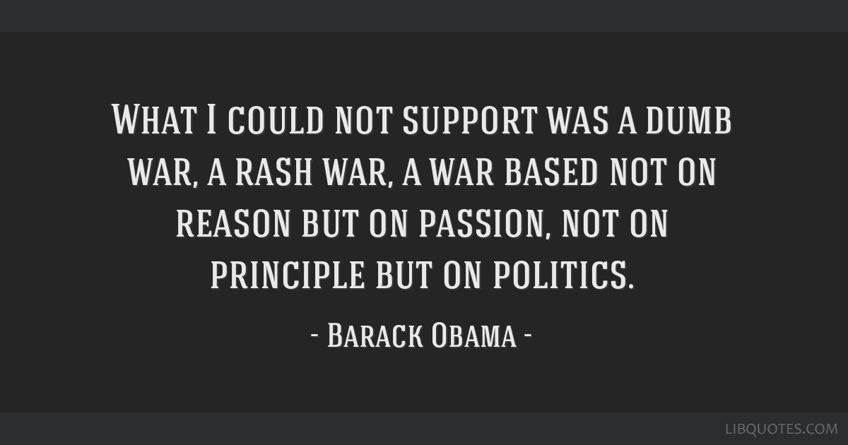 What I could not support was a dumb war, a rash war, a war based not on reason but on passion, not on principle but on politics.