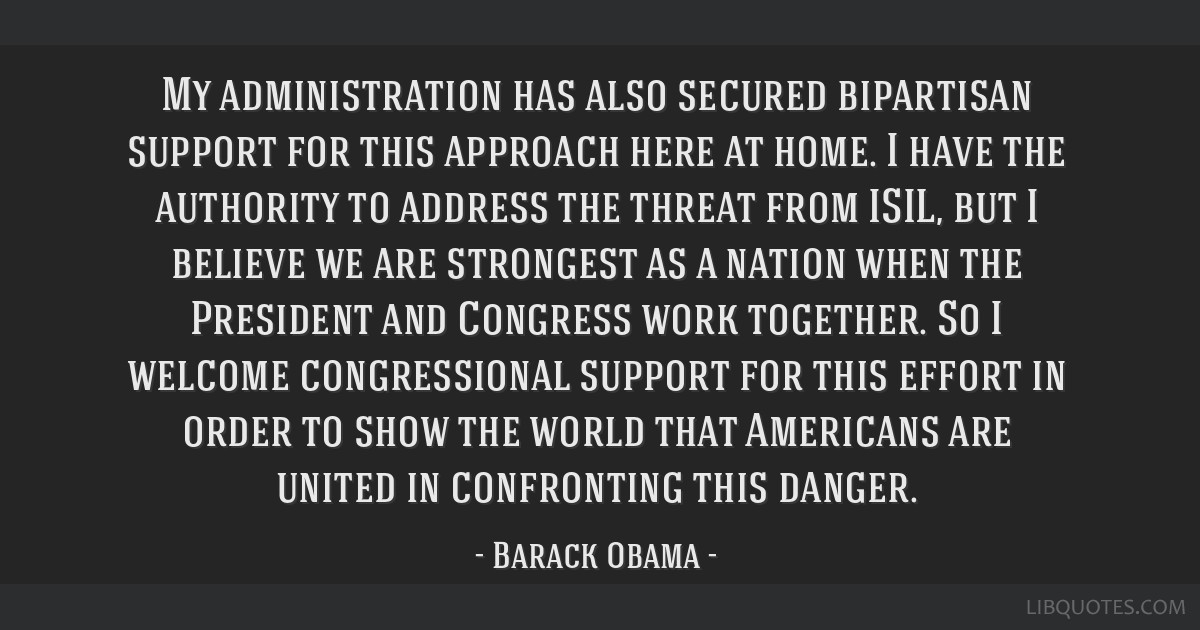 My administration has also secured bipartisan support for this approach here at home. I have the authority to address the threat from ISIL, but I...