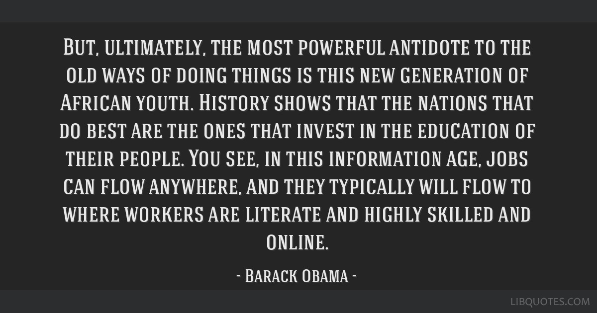 But, ultimately, the most powerful antidote to the old ways of doing things is this new generation of African youth. History shows that the nations...
