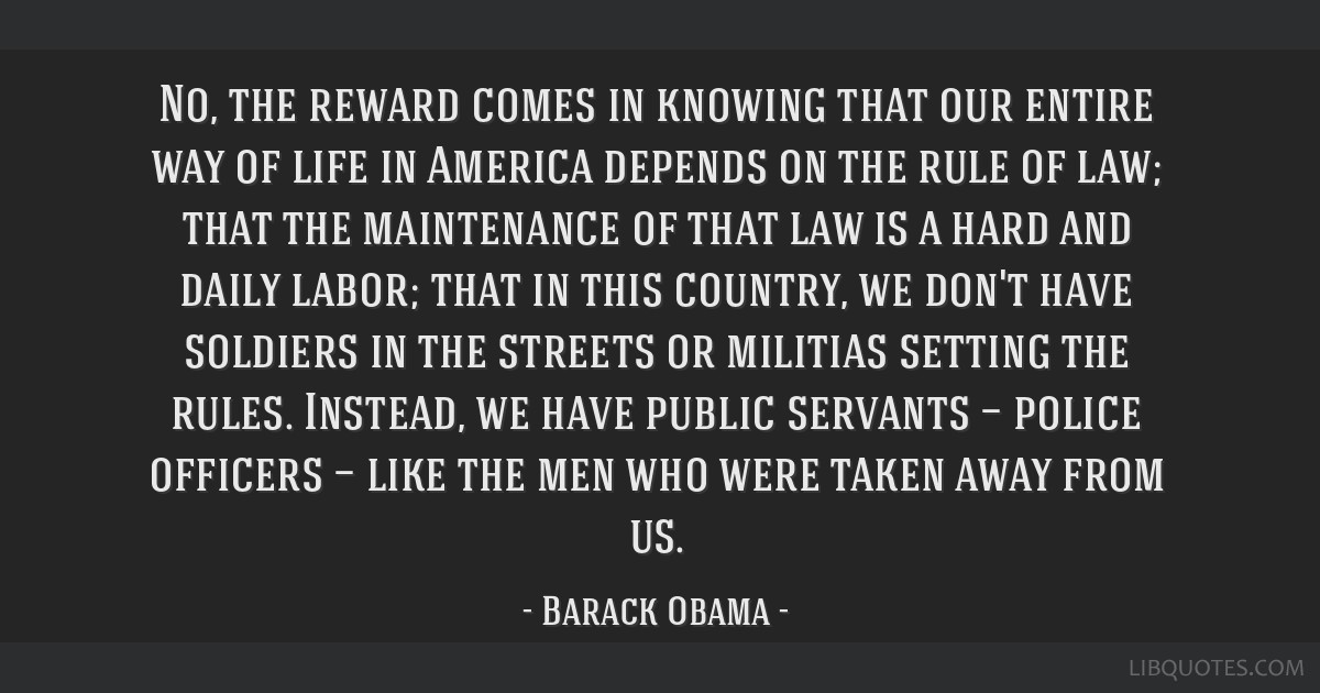 No, the reward comes in knowing that our entire way of life in America depends on the rule of law; that the maintenance of that law is a hard and...