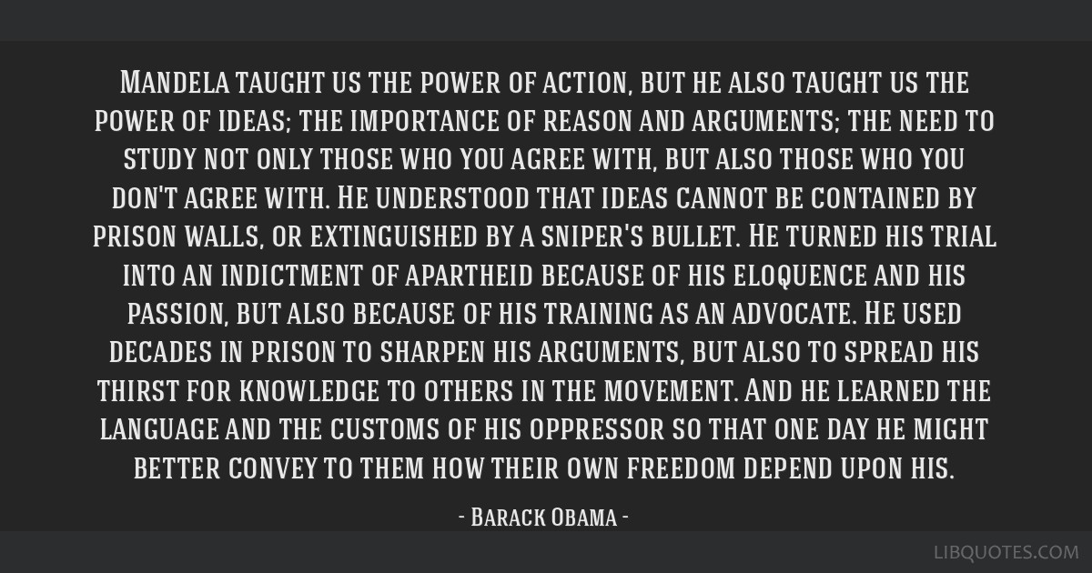 Mandela taught us the power of action, but he also taught us the power of ideas; the importance of reason and arguments; the need to study not only...