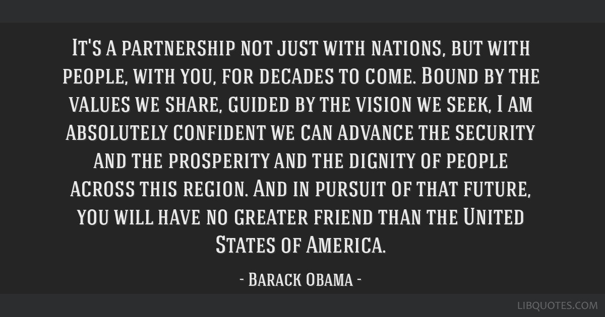It's a partnership not just with nations, but with people, with you, for decades to come. Bound by the values we share, guided by the vision we seek, ...