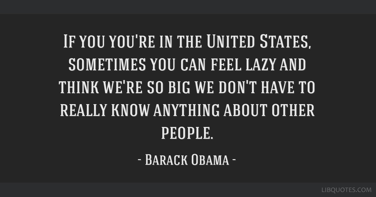 If you you're in the United States, sometimes you can feel lazy and think we're so big we don't have to really know anything about other people.