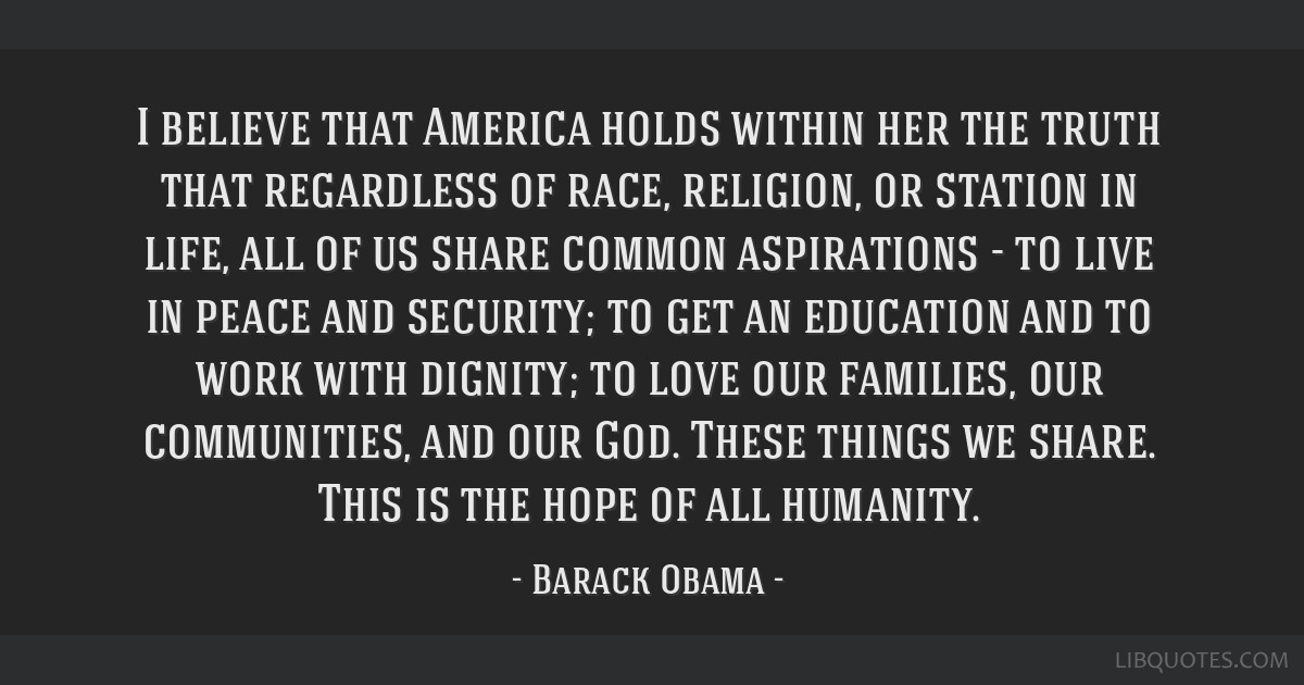 I believe that America holds within her the truth that regardless of race, religion, or station in life, all of us share common aspirations - to live ...