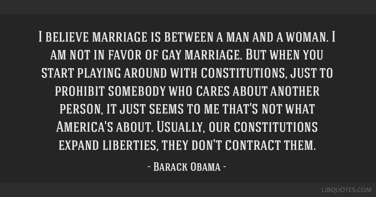 I believe marriage is between a man and a woman. I am not in favor of gay marriage. But when you start playing around with constitutions, just to...