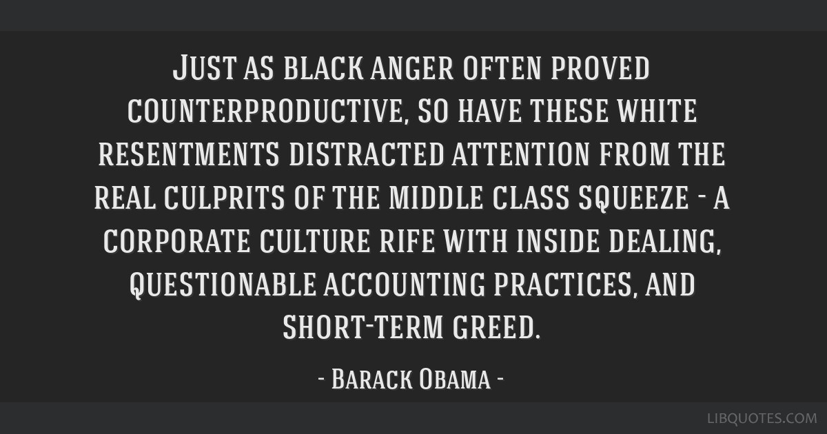 Just as black anger often proved counterproductive, so have these white resentments distracted attention from the real culprits of the middle class...