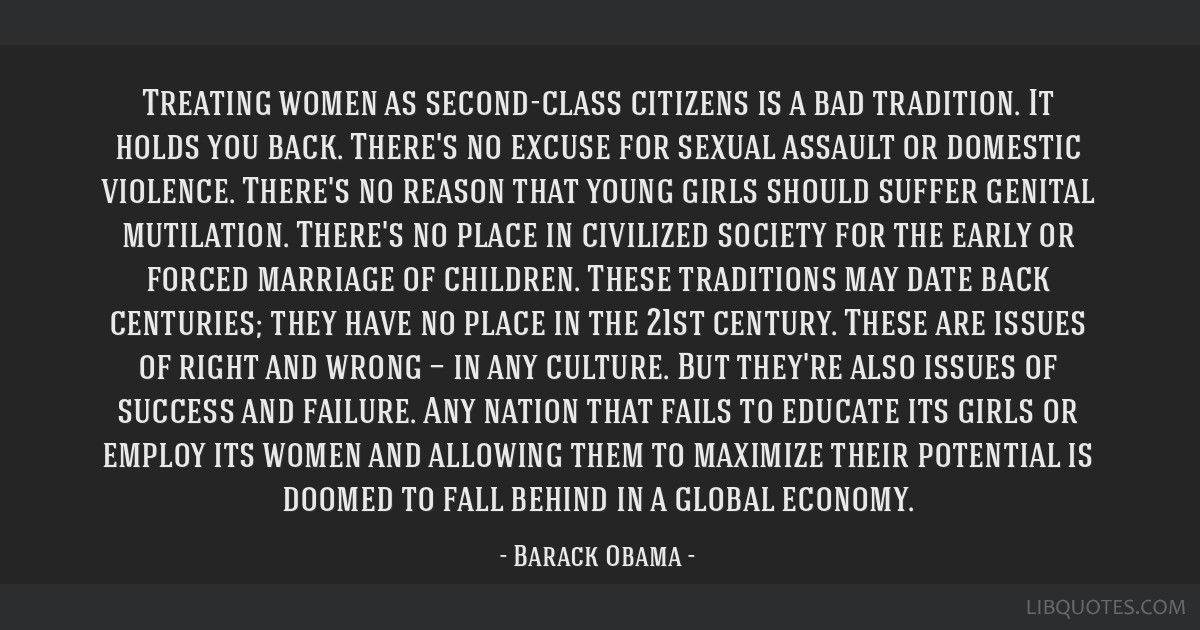 Treating women as second-class citizens is a bad tradition. It holds you back. There's no excuse for sexual assault or domestic violence. There's no...