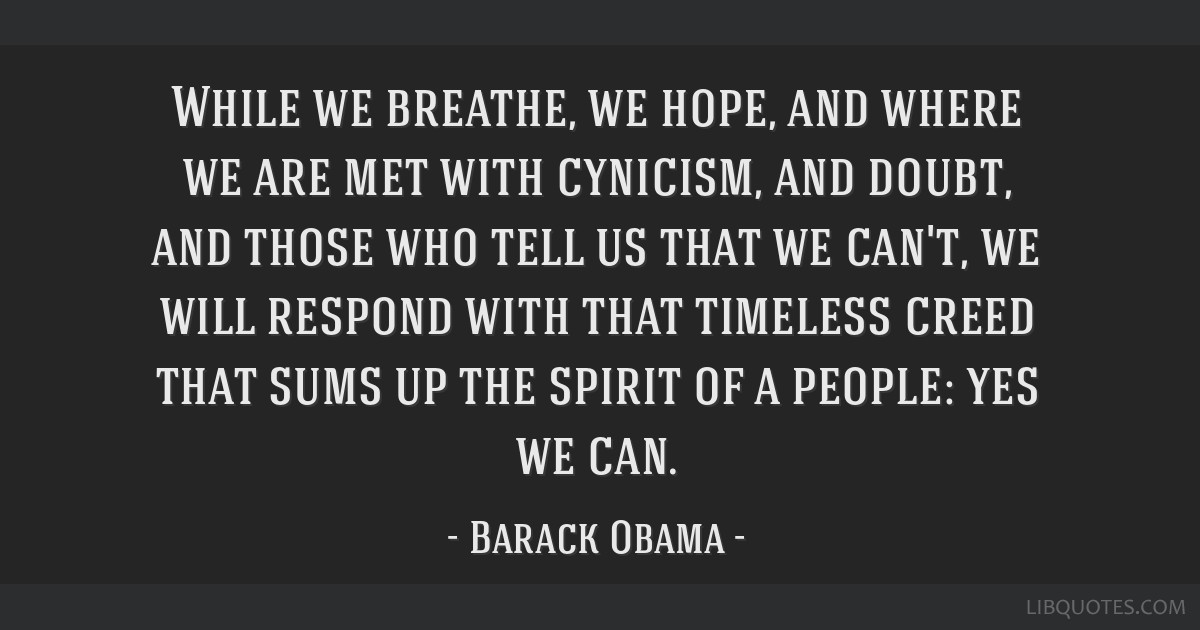 While we breathe, we hope, and where we are met with cynicism, and doubt, and those who tell us that we can't, we will respond with that timeless...