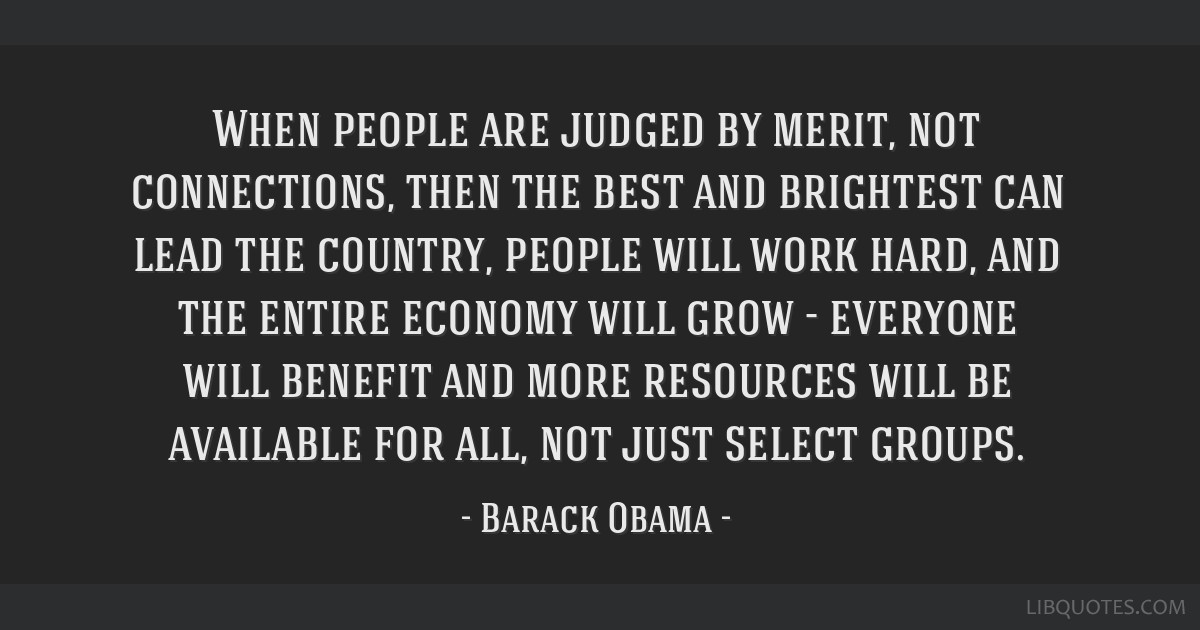 When people are judged by merit, not connections, then the best and brightest can lead the country, people will work hard, and the entire economy...