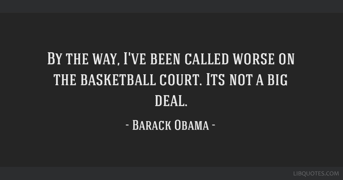 By the way, I've been called worse on the basketball court. Its not a big deal.