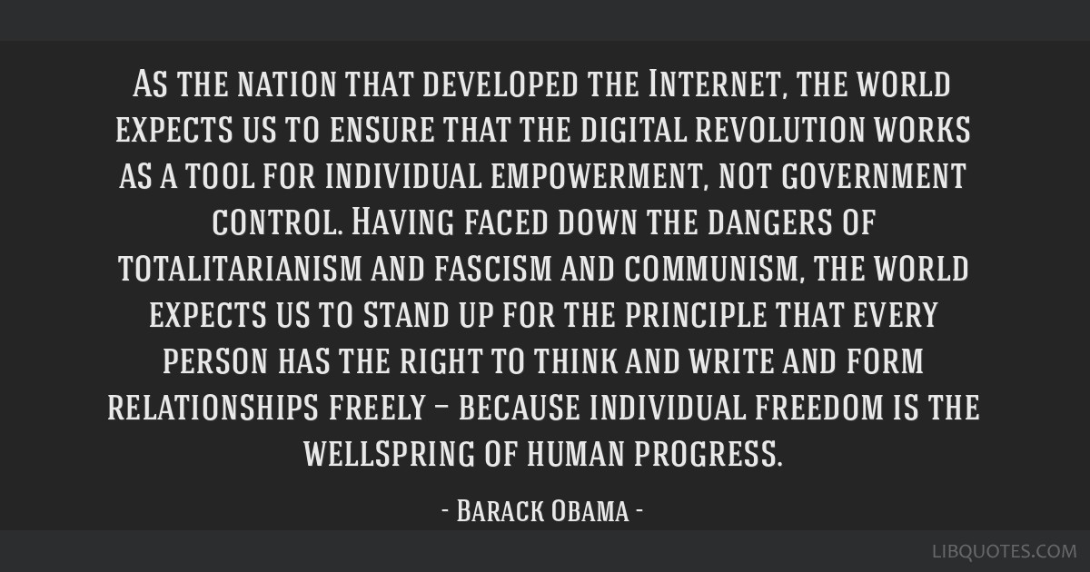 As the nation that developed the Internet, the world expects us to ensure that the digital revolution works as a tool for individual empowerment, not ...