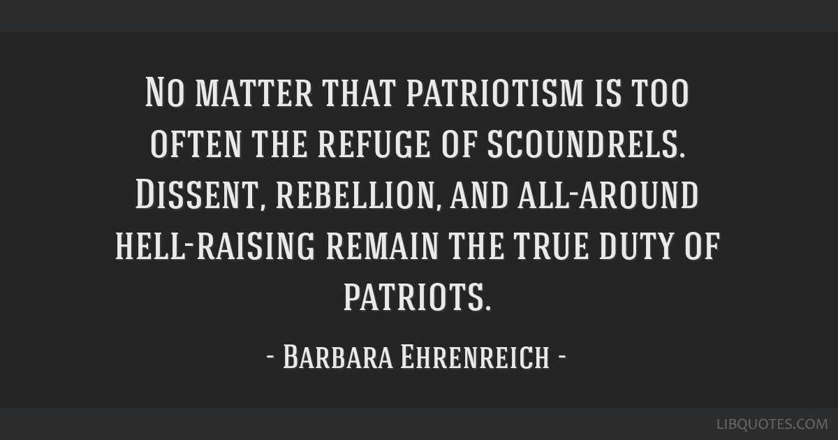 No matter that patriotism is too often the refuge of scoundrels. Dissent, rebellion, and all-around hell-raising remain the true duty of patriots.