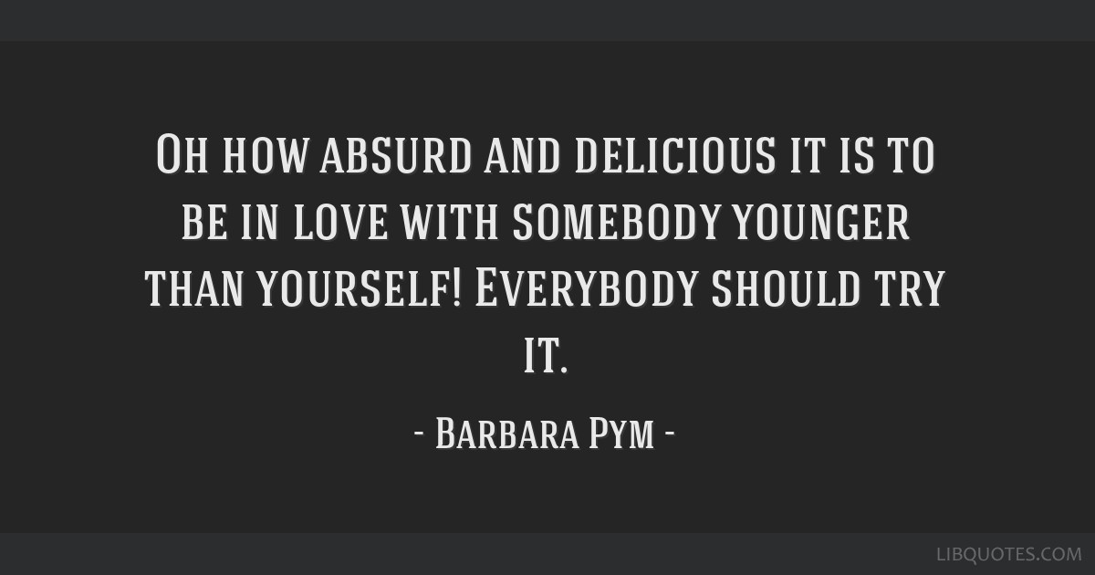 Oh how absurd and delicious it is to be in love with somebody younger than yourself! Everybody should try it.