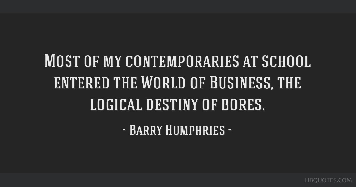 Most of my contemporaries at school entered the World of Business, the logical destiny of bores.